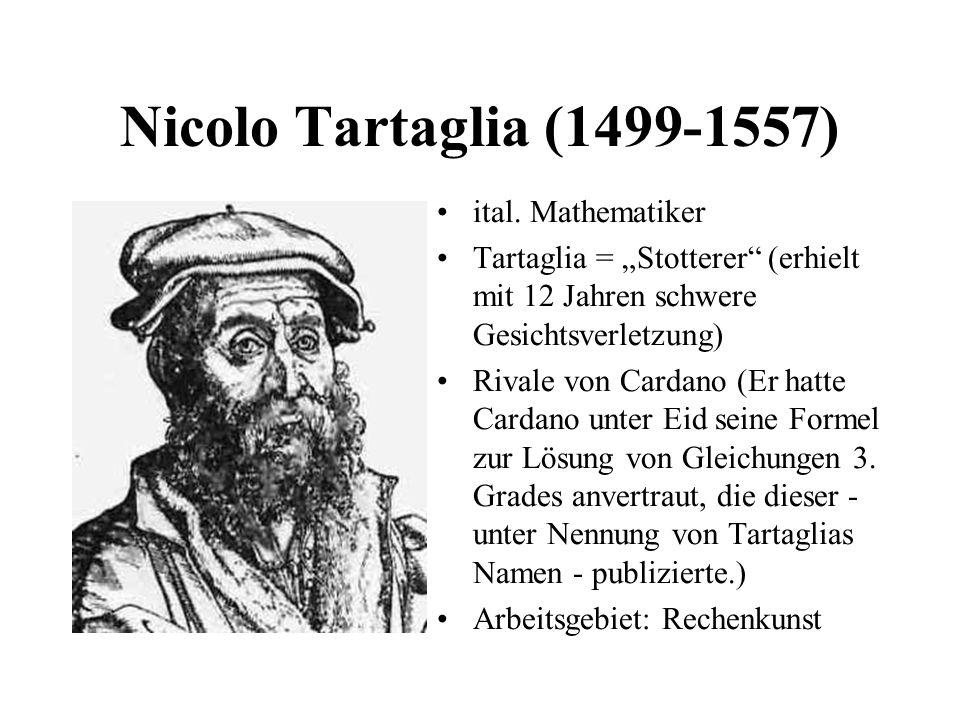 Nicolo Tartaglia (1499-1557) ital. Mathematiker Tartaglia = Stotterer (erhielt mit 12 Jahren schwere Gesichtsverletzung) Rivale von Cardano (Er hatte