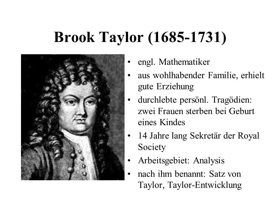 Brook Taylor (1685-1731) engl. Mathematiker aus wohlhabender Familie, erhielt gute Erziehung durchlebte persönl. Tragödien: zwei Frauen sterben bei Ge
