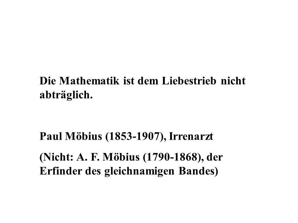 Die Mathematik ist dem Liebestrieb nicht abträglich. Paul Möbius (1853-1907), Irrenarzt (Nicht: A. F. Möbius (1790-1868), der Erfinder des gleichnamig