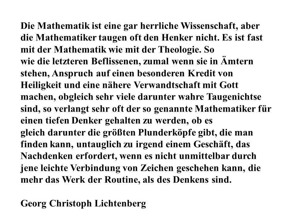 Die Mathematik ist eine gar herrliche Wissenschaft, aber die Mathematiker taugen oft den Henker nicht. Es ist fast mit der Mathematik wie mit der Theo