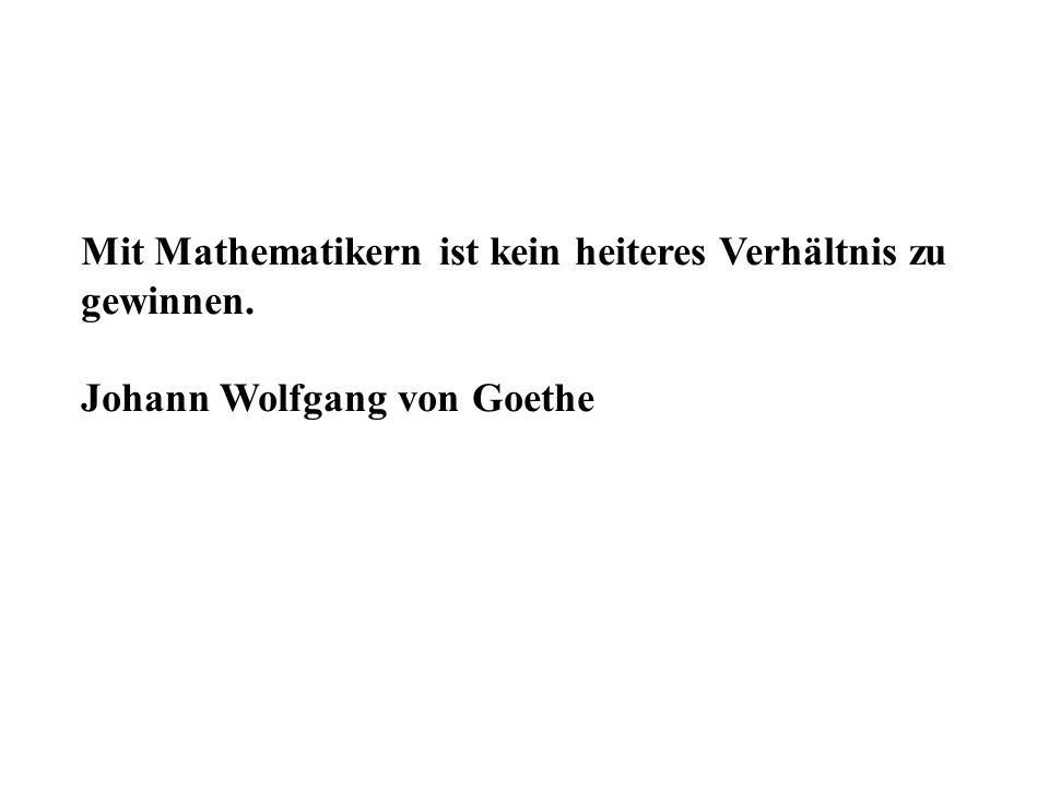 Mit Mathematikern ist kein heiteres Verhältnis zu gewinnen. Johann Wolfgang von Goethe