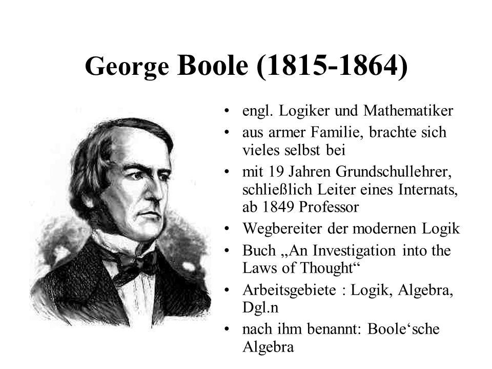 George Boole (1815-1864) engl. Logiker und Mathematiker aus armer Familie, brachte sich vieles selbst bei mit 19 Jahren Grundschullehrer, schließlich