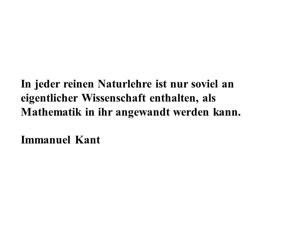 In jeder reinen Naturlehre ist nur soviel an eigentlicher Wissenschaft enthalten, als Mathematik in ihr angewandt werden kann. Immanuel Kant