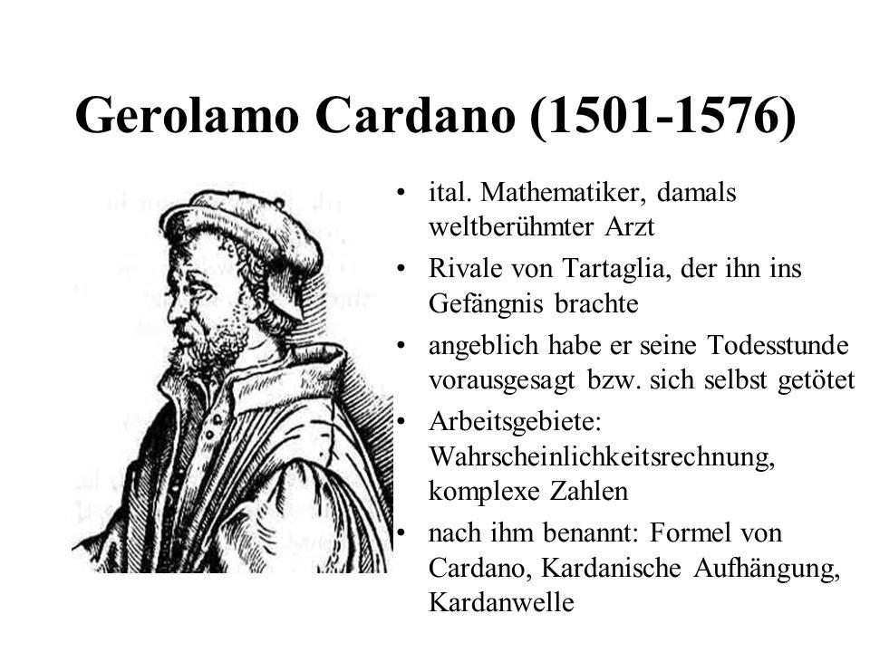 Gerolamo Cardano (1501-1576) ital. Mathematiker, damals weltberühmter Arzt Rivale von Tartaglia, der ihn ins Gefängnis brachte angeblich habe er seine