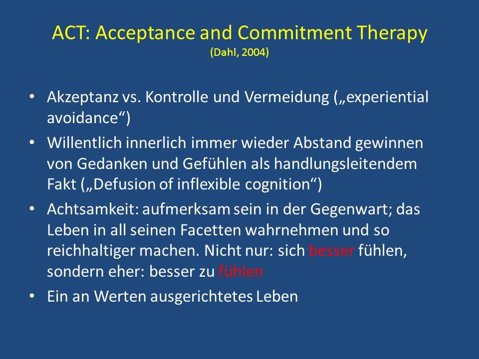 ACT: Acceptance and Commitment Therapy (Dahl, 2004) Akzeptanz vs. Kontrolle und Vermeidung (experiential avoidance) Willentlich innerlich immer wieder
