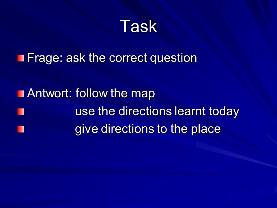 Task Frage: ask the correct question Antwort: follow the map use the directions learnt today use the directions learnt today give directions to the place give directions to the place