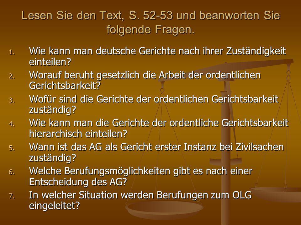 Lesen Sie den Text, S. 52-53 und beanworten Sie folgende Fragen. 1. Wie kann man deutsche Gerichte nach ihrer Zuständigkeit einteilen? 2. Worauf beruh