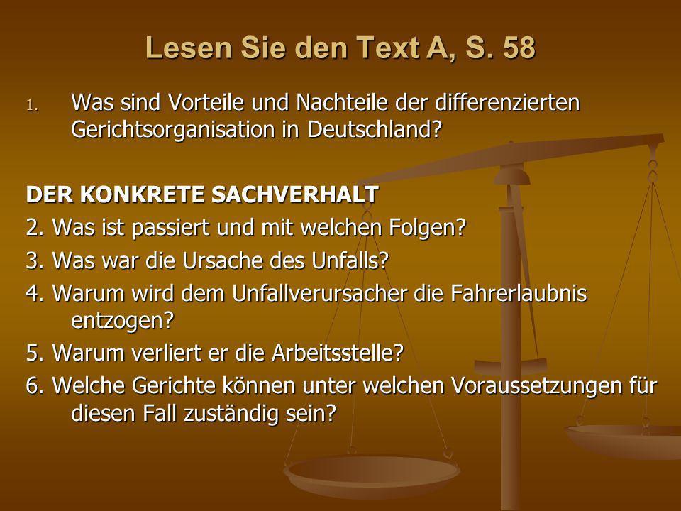 Lesen Sie den Text A, S. 58 1. Was sind Vorteile und Nachteile der differenzierten Gerichtsorganisation in Deutschland? DER KONKRETE SACHVERHALT 2. Wa