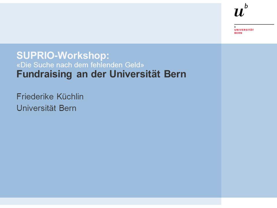 SUPRIO-Workshop: «Die Suche nach dem fehlenden Geld» Fundraising an der Universität Bern Friederike Küchlin Universität Bern