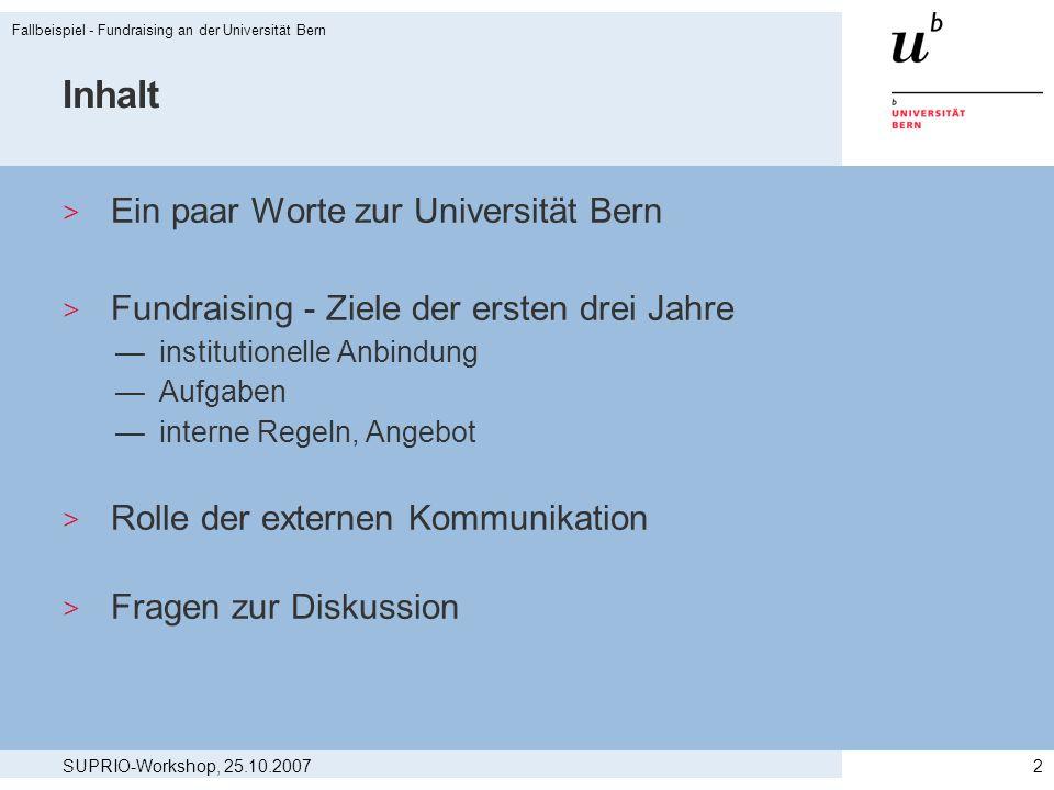 SUPRIO-Workshop, 25.10.2007 Fallbeispiel - Fundraising an der Universität Bern 3 Die Universität Bern heute > Volluniversität mit 8 Fakultäten und annähernd 160 Instituten > Spitzenleistungen in einigen Forschungsgebieten > Ihre Wurzeln reichen bis ins 16.