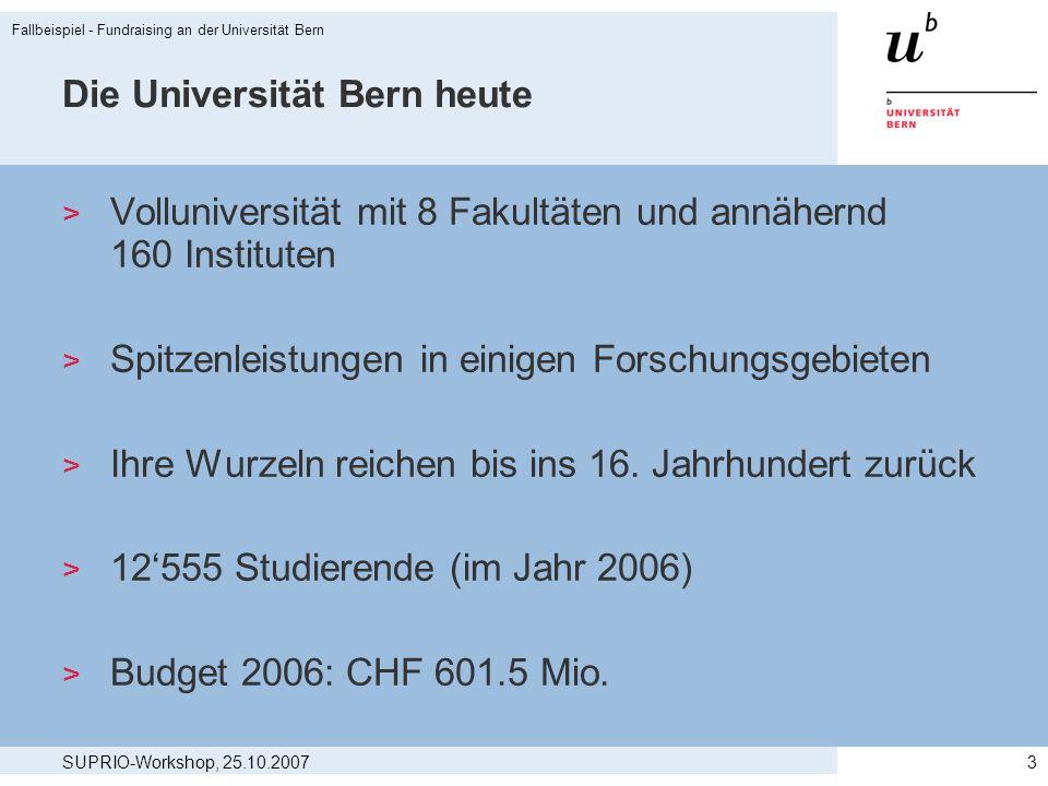 SUPRIO-Workshop, 25.10.2007 Fallbeispiel - Fundraising an der Universität Bern 3 Die Universität Bern heute > Volluniversität mit 8 Fakultäten und ann