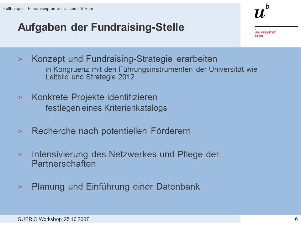 SUPRIO-Workshop, 25.10.2007 Fallbeispiel - Fundraising an der Universität Bern 7 Interne Regeln Angebot der Fundraising-Stelle > Kernfrage: zentrales oder dezentrales Fundraising.