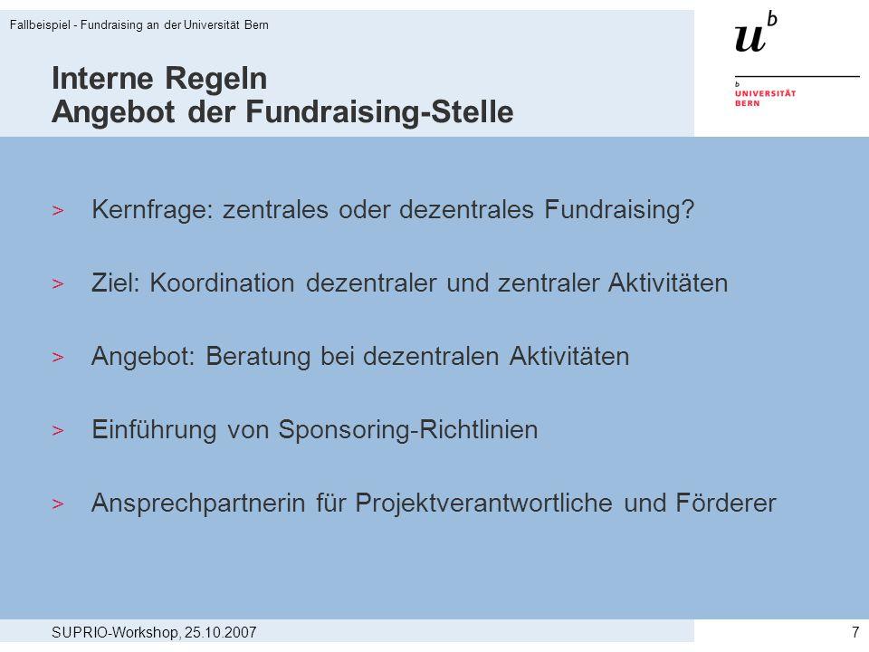 SUPRIO-Workshop, 25.10.2007 Fallbeispiel - Fundraising an der Universität Bern 7 Interne Regeln Angebot der Fundraising-Stelle > Kernfrage: zentrales