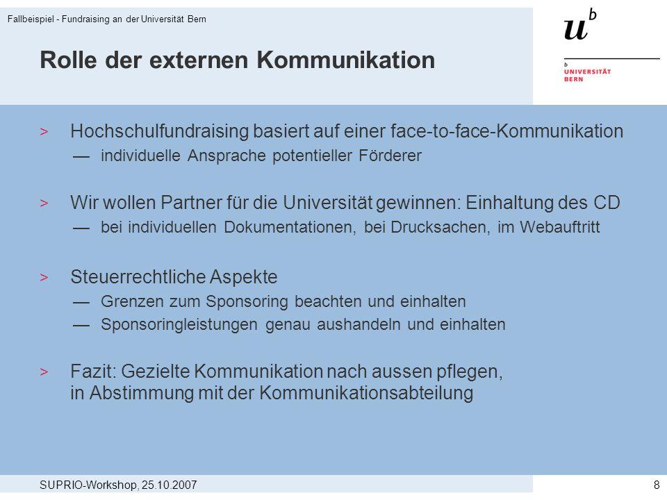 SUPRIO-Workshop, 25.10.2007 Fallbeispiel - Fundraising an der Universität Bern 8 Rolle der externen Kommunikation > Hochschulfundraising basiert auf e