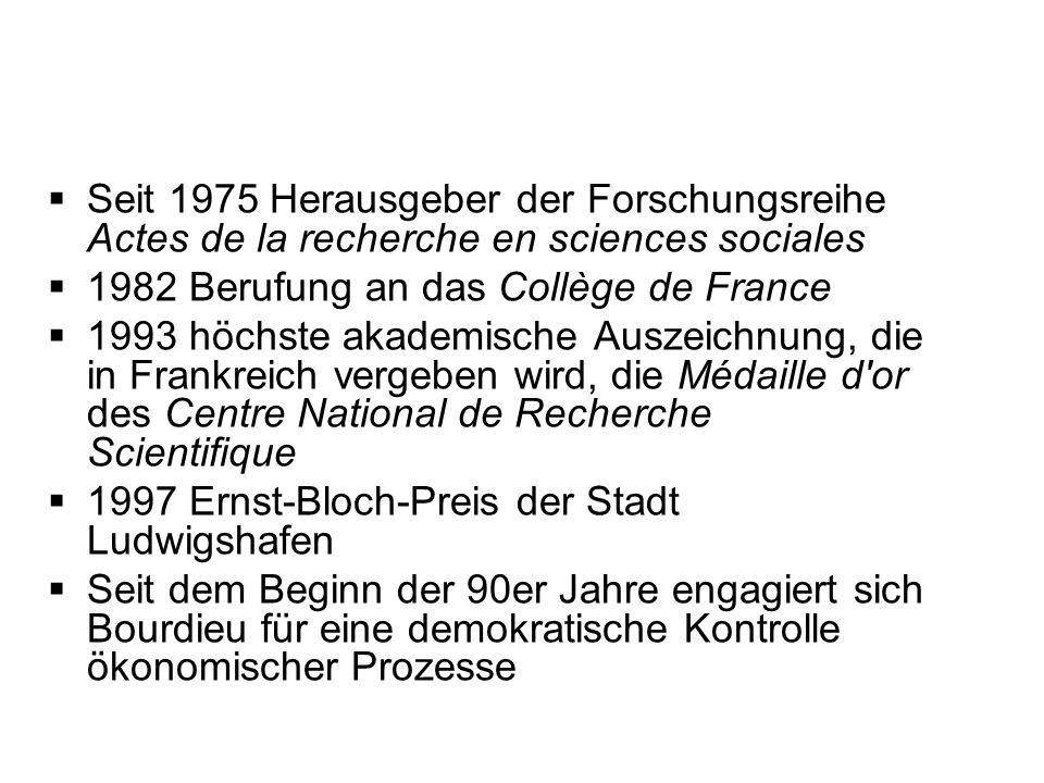Seit 1975 Herausgeber der Forschungsreihe Actes de la recherche en sciences sociales 1982 Berufung an das Collège de France 1993 höchste akademische A