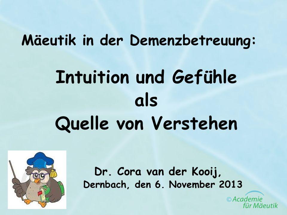 Mäeutik in der Demenzbetreuung: Intuition und Gefühle als Quelle von Verstehen Dr. Cora van der Kooij, Dernbach, den 6. November 2013