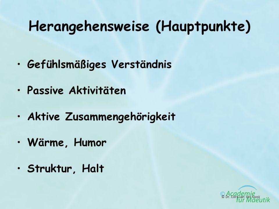 Herangehensweise (Hauptpunkte) Gefühlsmäßiges Verständnis Passive Aktivitäten Aktive Zusammengehörigkeit Wärme, Humor Struktur, Halt © Dr. Cora van de
