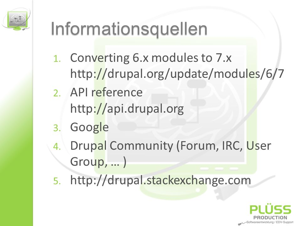 Informationsquellen 1. Converting 6.x modules to 7.x http://drupal.org/update/modules/6/7 2. API reference http://api.drupal.org 3. Google 4. Drupal C