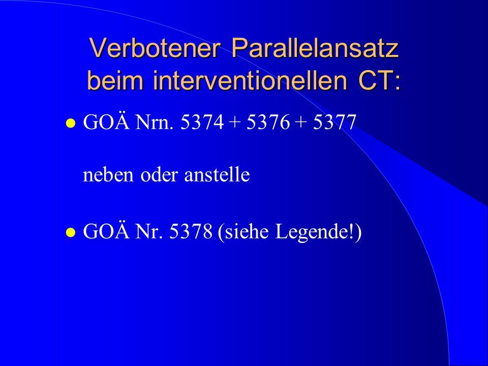 Verbotener Parallelansatz beim interventionellen CT: l GOÄ Nrn. 5374 + 5376 + 5377 neben oder anstelle l GOÄ Nr. 5378 (siehe Legende!)