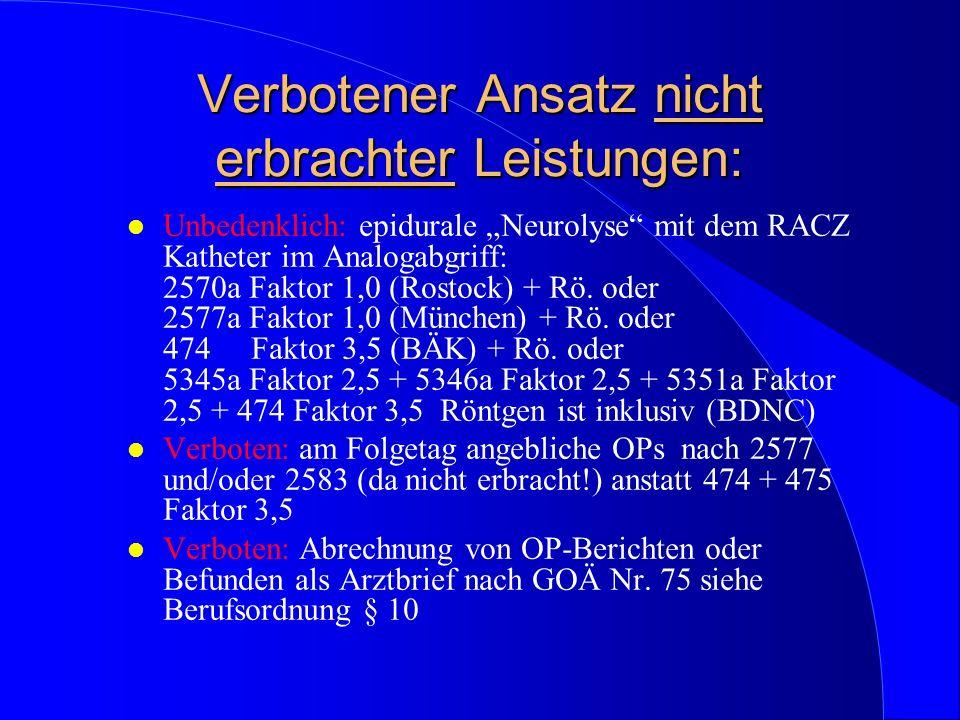 Verbotener Ansatz nicht erbrachter Leistungen: l Unbedenklich: epidurale Neurolyse mit dem RACZ Katheter im Analogabgriff: 2570a Faktor 1,0 (Rostock)