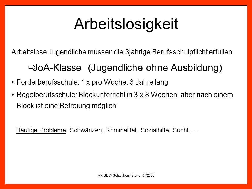 AK-SDW-Schwaben, Stand: 01/2008 Arbeitslosigkeit Arbeitslose Jugendliche müssen die 3jährige Berufsschulpflicht erfüllen. JoA-Klasse (Jugendliche ohne
