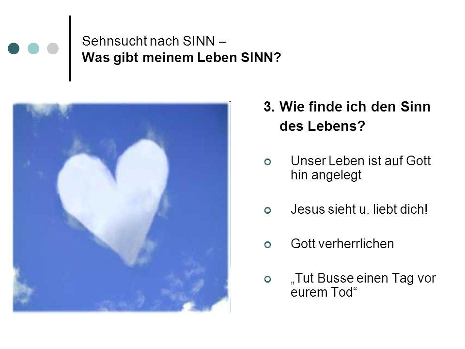 Sehnsucht nach SINN – Was gibt meinem Leben SINN? 3. Wie finde ich den Sinn des Lebens? Unser Leben ist auf Gott hin angelegt Jesus sieht u. liebt dic
