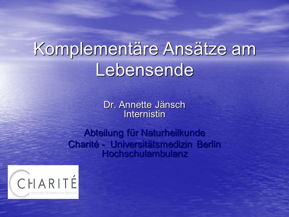 Komplementäre Ansätze am Lebensende Dr. Annette Jänsch Internistin Abteilung für Naturheilkunde Charité - Universitätsmedizin Berlin Hochschulambulanz
