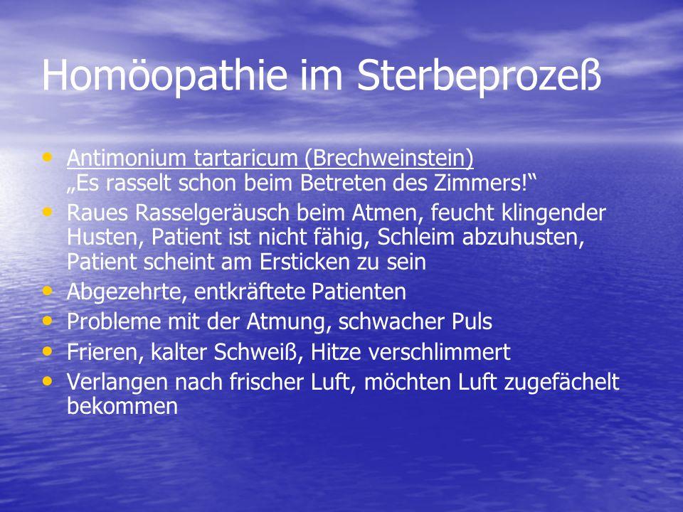 Homöopathie im Sterbeprozeß Antimonium tartaricum (Brechweinstein) Es rasselt schon beim Betreten des Zimmers! Raues Rasselgeräusch beim Atmen, feucht