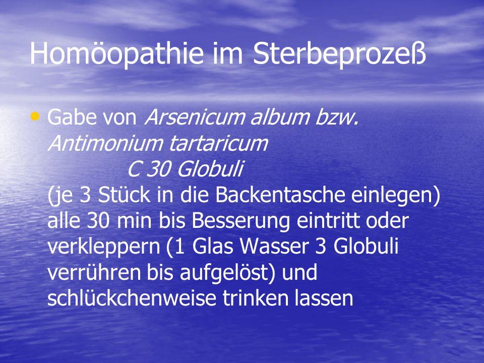 Homöopathie im Sterbeprozeß Gabe von Arsenicum album bzw. Antimonium tartaricum C 30 Globuli (je 3 Stück in die Backentasche einlegen) alle 30 min bis