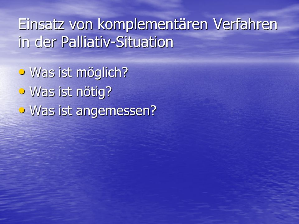 Einsatz von komplementären Verfahren in der Palliativ-Situation Was ist möglich? Was ist möglich? Was ist nötig? Was ist nötig? Was ist angemessen? Wa