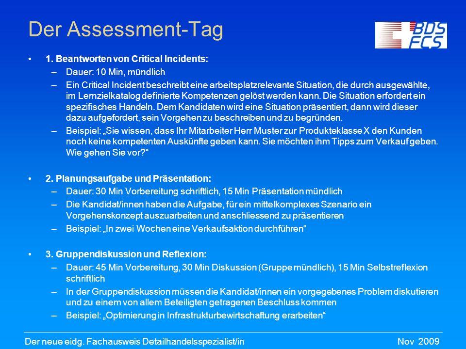 Nov 2009Der neue eidg. Fachausweis Detailhandelsspezialist/in Der Assessment-Tag 1. Beantworten von Critical Incidents: –Dauer: 10 Min, mündlich –Ein