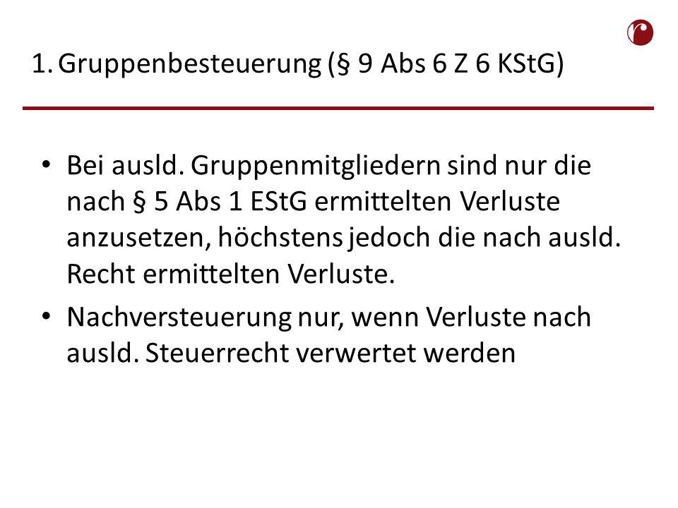 1.Gruppenbesteuerung (§ 9 Abs 6 Z 6 KStG) Bei ausld.