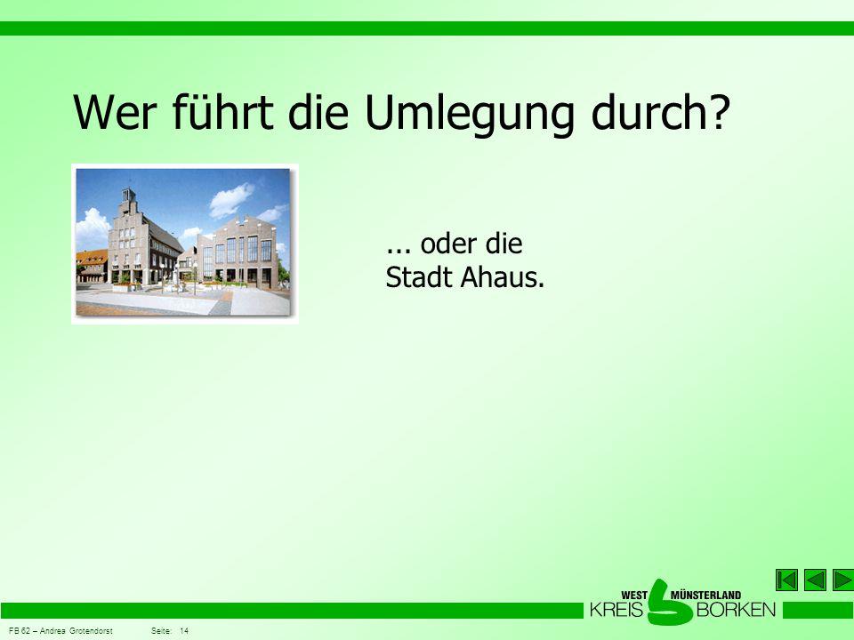 FB 62 – Andrea Grotendorst Seite: 14 Wer führt die Umlegung durch?... oder die Stadt Ahaus.