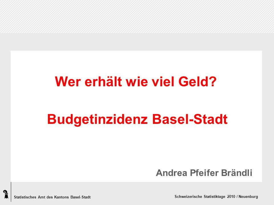 Statistisches Amt des Kantons Basel-Stadt Schweizerische Statistiktage 2010 / Neuenburg Wer erhält wie viel Geld? Budgetinzidenz Basel-Stadt Andrea Pf