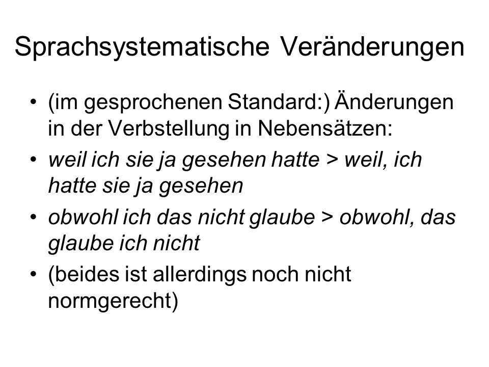 Sprachsystematische Veränderungen (im gesprochenen Standard:) Änderungen in der Verbstellung in Nebensätzen: weil ich sie ja gesehen hatte > weil, ich