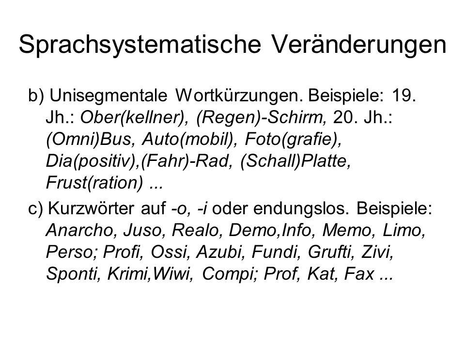 Sprachsystematische Veränderungen b) Unisegmentale Wortkürzungen. Beispiele: 19. Jh.: Ober(kellner), (Regen)-Schirm, 20. Jh.: (Omni)Bus, Auto(mobil),