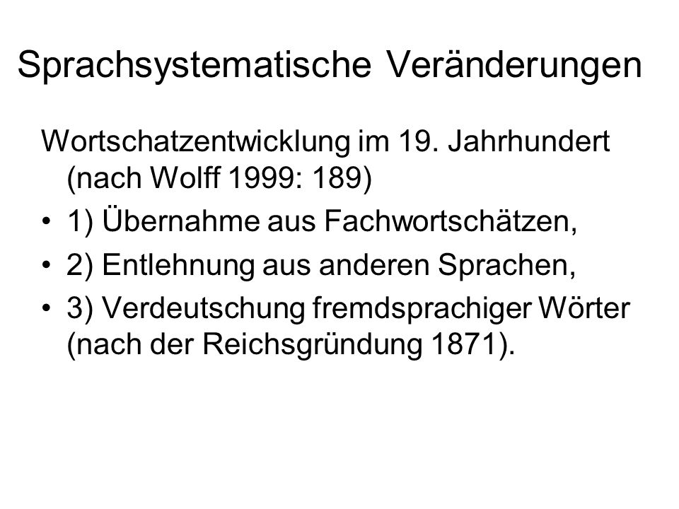 Sprachsystematische Veränderungen Wortschatzentwicklung im 19. Jahrhundert (nach Wolff 1999: 189) 1) Übernahme aus Fachwortschätzen, 2) Entlehnung aus