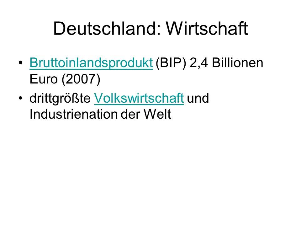 Deutschland: Wirtschaft Bruttoinlandsprodukt (BIP) 2,4 Billionen Euro (2007)Bruttoinlandsprodukt drittgrößte Volkswirtschaft und Industrienation der W
