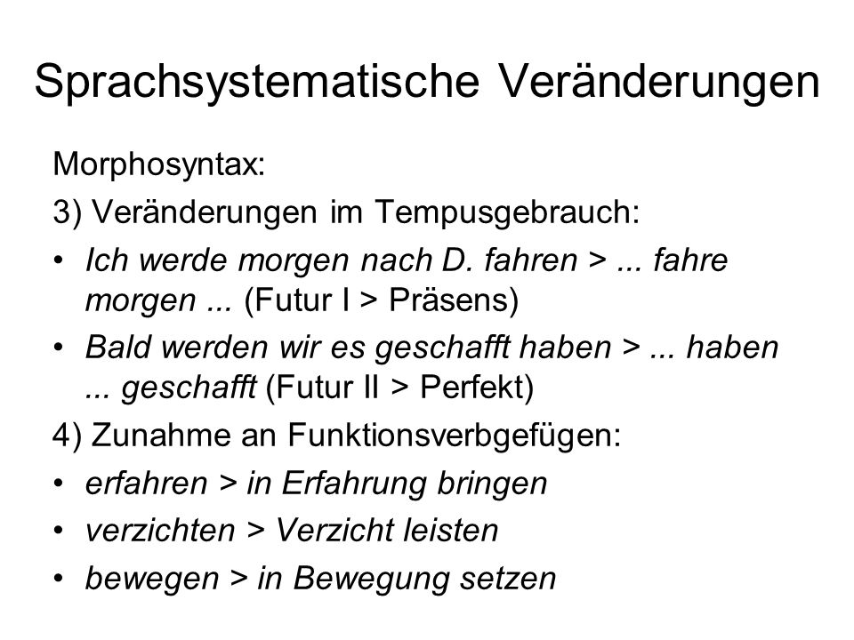 Sprachsystematische Veränderungen Morphosyntax: 3) Veränderungen im Tempusgebrauch: Ich werde morgen nach D. fahren >... fahre morgen... (Futur I > Pr