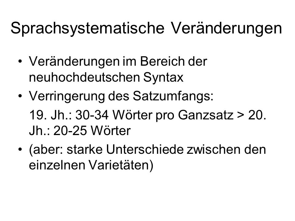 Sprachsystematische Veränderungen Veränderungen im Bereich der neuhochdeutschen Syntax Verringerung des Satzumfangs: 19. Jh.: 30-34 Wörter pro Ganzsat