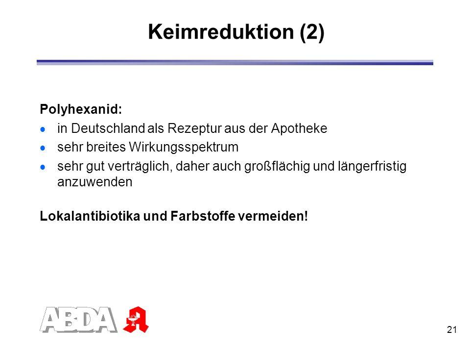 21 Keimreduktion (2) Polyhexanid: in Deutschland als Rezeptur aus der Apotheke sehr breites Wirkungsspektrum sehr gut verträglich, daher auch großfläc