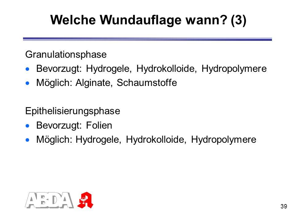 39 Welche Wundauflage wann? (3) Granulationsphase Bevorzugt: Hydrogele, Hydrokolloide, Hydropolymere Möglich: Alginate, Schaumstoffe Epithelisierungsp