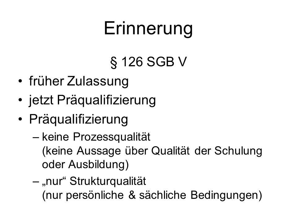 Erinnerung § 126 SGB V früher Zulassung jetzt Präqualifizierung Präqualifizierung –keine Prozessqualität (keine Aussage über Qualität der Schulung oder Ausbildung) –nur Strukturqualität (nur persönliche & sächliche Bedingungen)