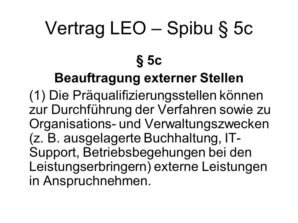 Vertrag LEO – Spibu § 5c § 5c Beauftragung externer Stellen (1) Die Präqualifizierungsstellen können zur Durchführung der Verfahren sowie zu Organisations- und Verwaltungszwecken (z.