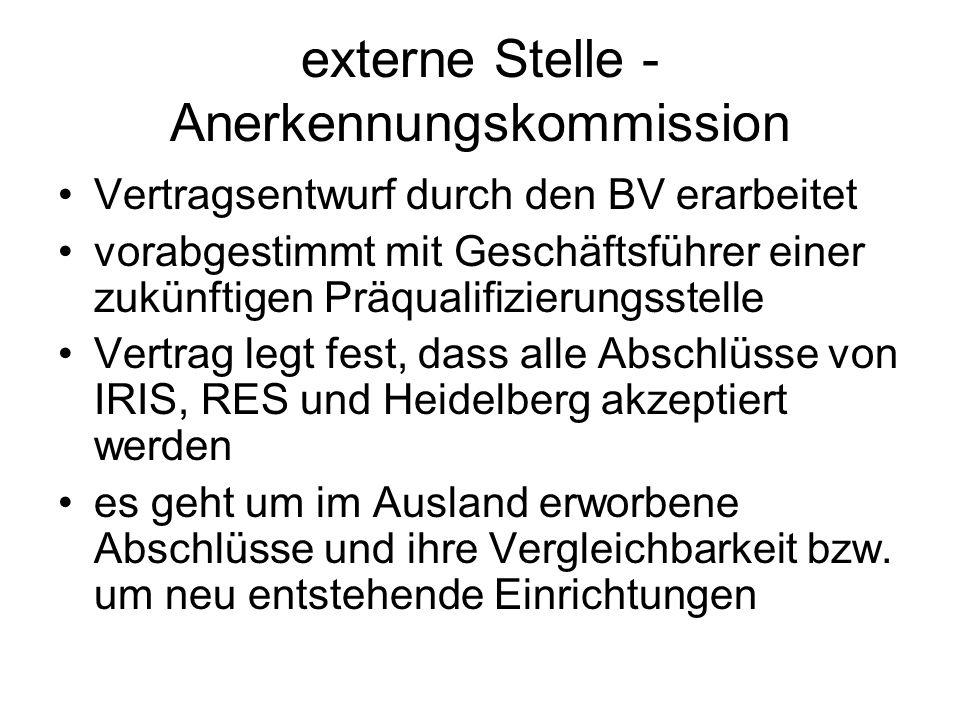 externe Stelle - Anerkennungskommission Vertragsentwurf durch den BV erarbeitet vorabgestimmt mit Geschäftsführer einer zukünftigen Präqualifizierungsstelle Vertrag legt fest, dass alle Abschlüsse von IRIS, RES und Heidelberg akzeptiert werden es geht um im Ausland erworbene Abschlüsse und ihre Vergleichbarkeit bzw.