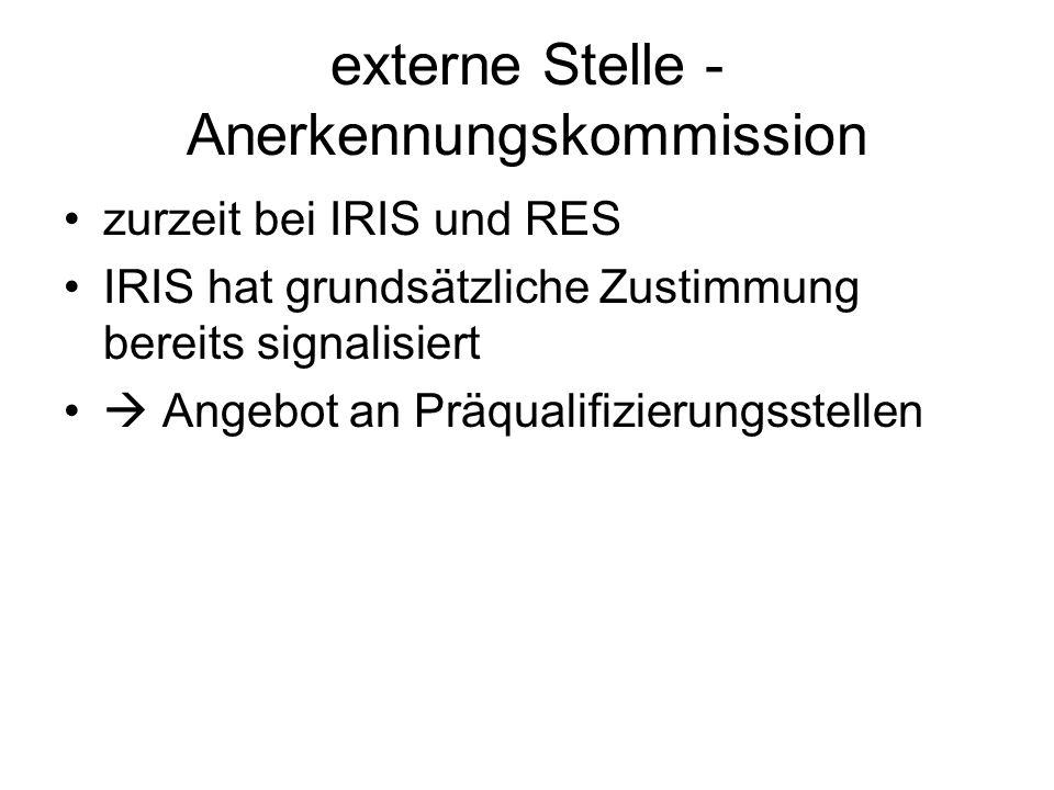 externe Stelle - Anerkennungskommission zurzeit bei IRIS und RES IRIS hat grundsätzliche Zustimmung bereits signalisiert Angebot an Präqualifizierungsstellen