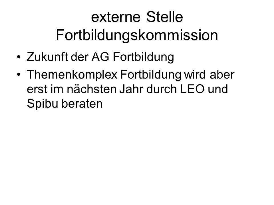 externe Stelle Fortbildungskommission Zukunft der AG Fortbildung Themenkomplex Fortbildung wird aber erst im nächsten Jahr durch LEO und Spibu beraten
