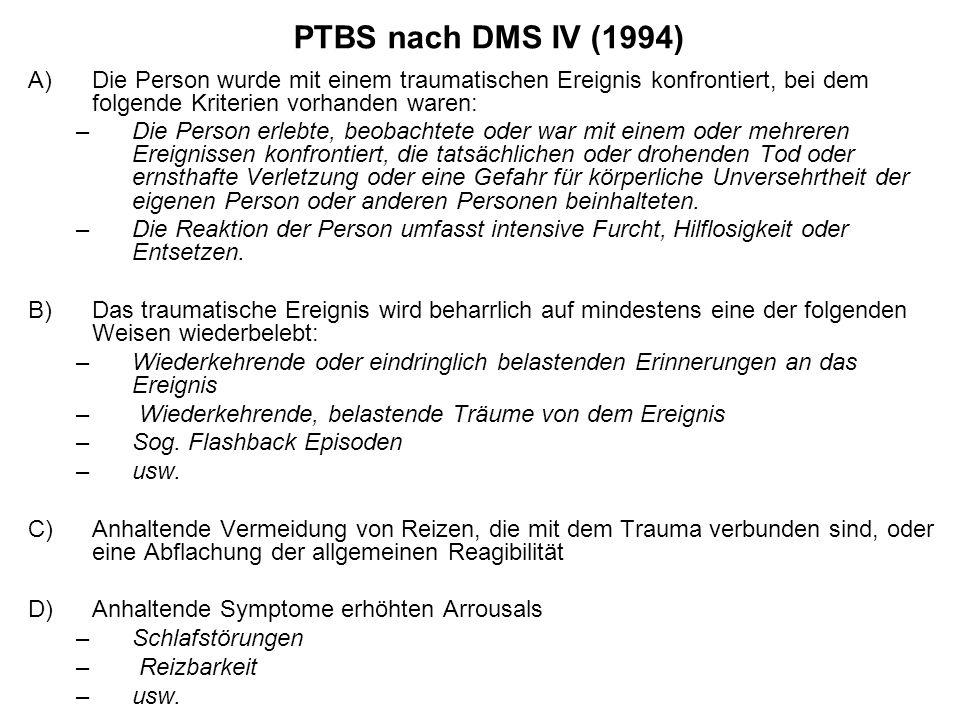 PTBS nach DMS IV (1994) A)Die Person wurde mit einem traumatischen Ereignis konfrontiert, bei dem folgende Kriterien vorhanden waren: –Die Person erle