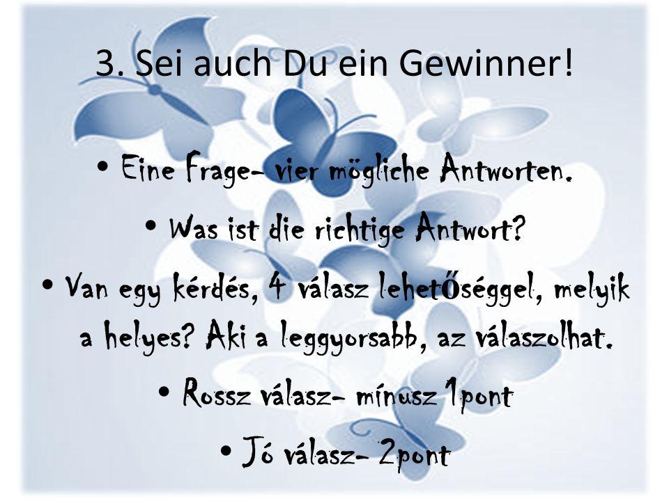 3. Sei auch Du ein Gewinner! Eine Frage- vier mögliche Antworten. Was ist die richtige Antwort? Van egy kérdés, 4 válasz lehet ő séggel, melyik a hely