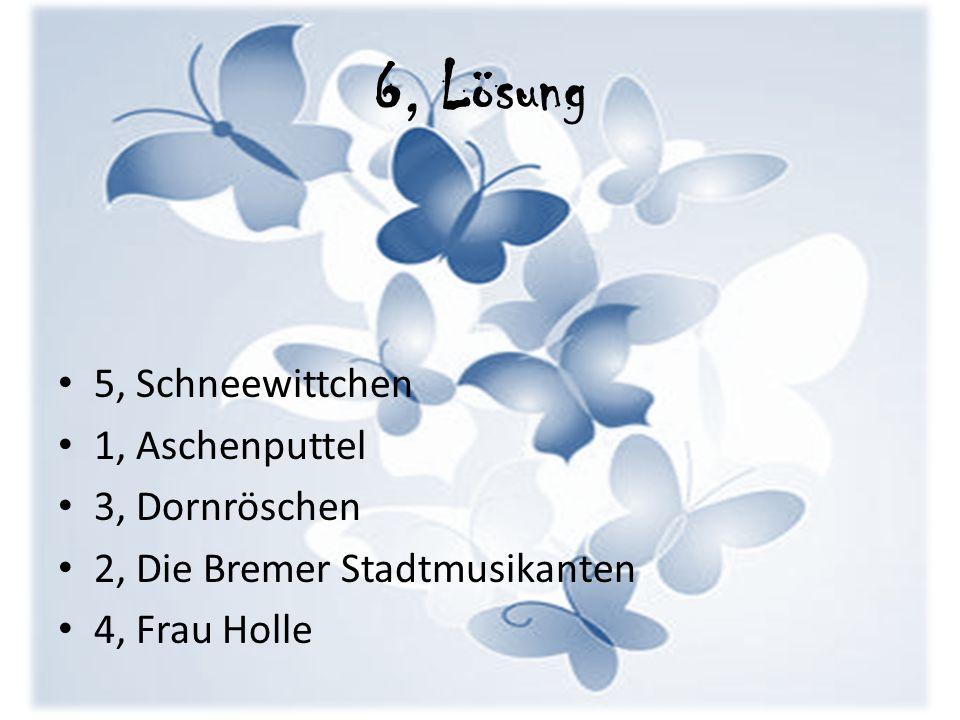 6, Lösung 5, Schneewittchen 1, Aschenputtel 3, Dornröschen 2, Die Bremer Stadtmusikanten 4, Frau Holle